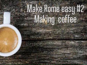 Make Rome easy #2 : making coffee